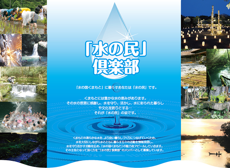 """「水の民」倶楽部「水の国くまもと」に暮らすあなたは「水の民」です。くまもとには豊かな水の恵みがあります。その水の恩恵に感謝し、水を守り、活かし、水に彩られた暮らしや文化を誇りとする…それが「水の民」の姿です。くまもとの清らかな水を、より良い暮らしづくりにつなげていくため、水を大切にしながら水とともに暮らす方々の活動を情報発信し、水を守り活かす活動を広め、「水の国くまもと」の魅力をアピールしていきます。その主役となって頂く方を""""「水の民」倶楽部""""のメンバーとして募集しています。"""